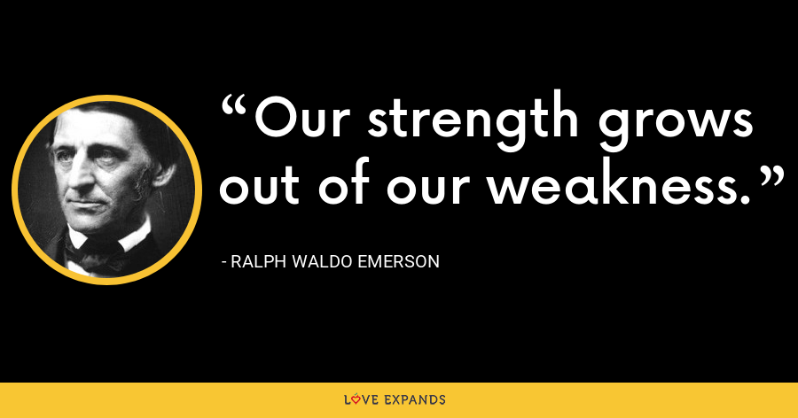 Our strength grows out of our weakness. - Ralph Waldo Emerson