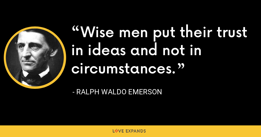 Wise men put their trust in ideas and not in circumstances. - Ralph Waldo Emerson