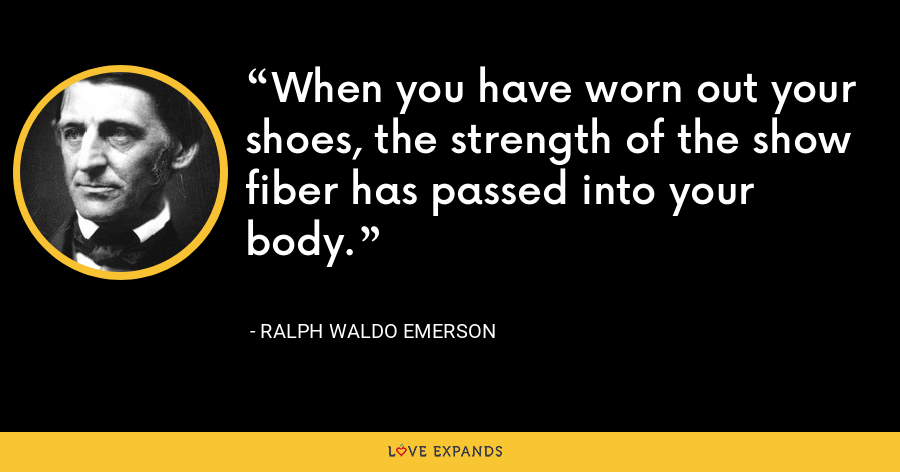 When you have worn out your shoes, the strength of the show fiber has passed into your body. - Ralph Waldo Emerson