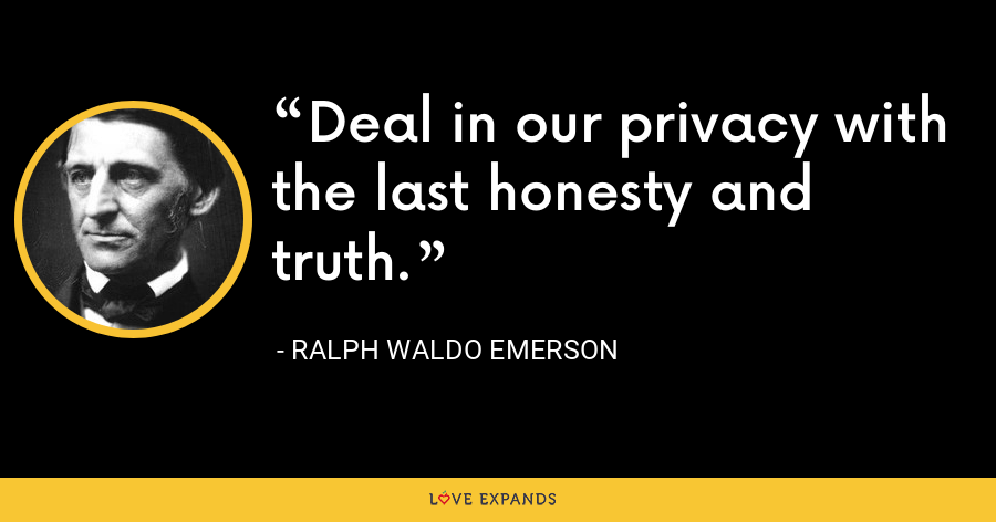 Deal in our privacy with the last honesty and truth. - Ralph Waldo Emerson