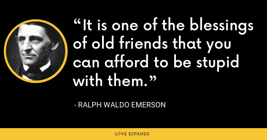 It is one of the blessings of old friends that you can afford to be stupid with them. - Ralph Waldo Emerson