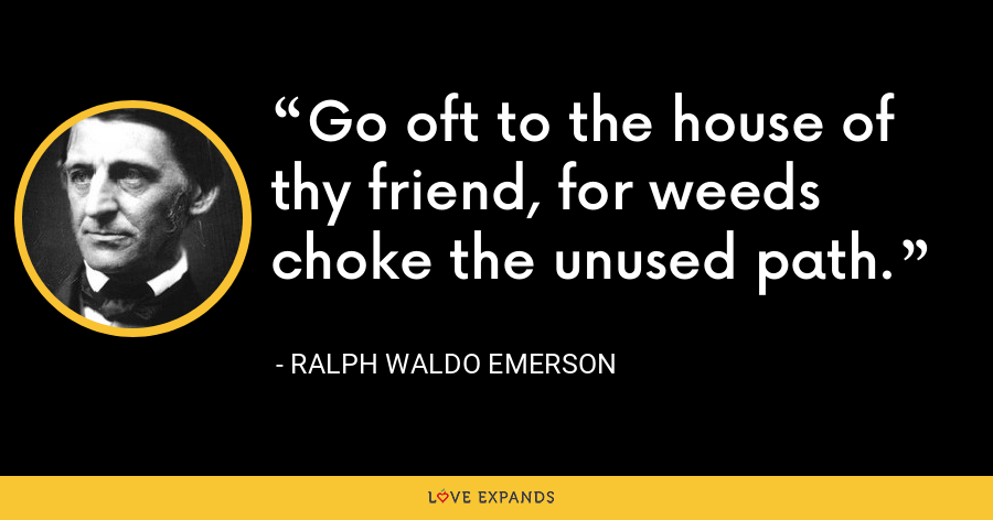 Go oft to the house of thy friend, for weeds choke the unused path. - Ralph Waldo Emerson