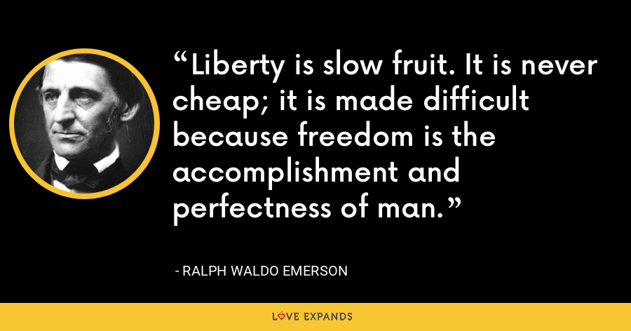 Liberty is slow fruit. It is never cheap; it is made difficult because freedom is the accomplishment and perfectness of man. - Ralph Waldo Emerson