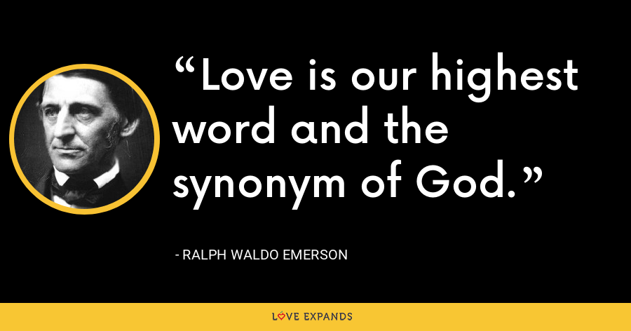 Love is our highest word and the synonym of God. - Ralph Waldo Emerson