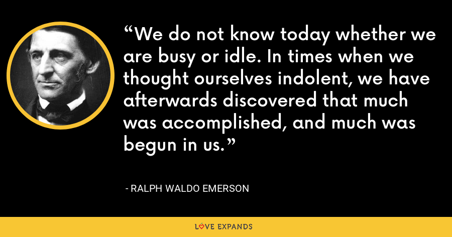 We do not know today whether we are busy or idle. In times when we thought ourselves indolent, we have afterwards discovered that much was accomplished, and much was begun in us. - Ralph Waldo Emerson