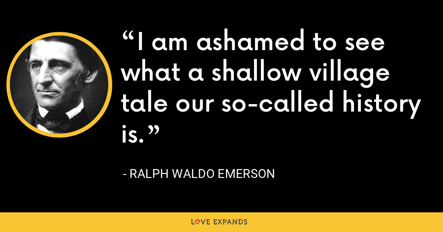 I am ashamed to see what a shallow village tale our so-called history is. - Ralph Waldo Emerson
