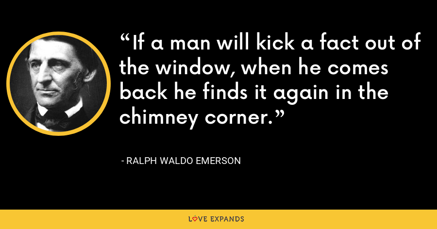 If a man will kick a fact out of the window, when he comes back he finds it again in the chimney corner. - Ralph Waldo Emerson