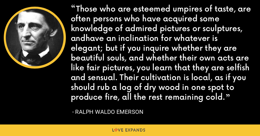 Those who are esteemed umpires of taste, are often persons who have acquired some knowledge of admired pictures or sculptures, andhave an inclination for whatever is elegant; but if you inquire whether they are beautiful souls, and whether their own acts are like fair pictures, you learn that they are selfish and sensual. Their cultivation is local, as if you should rub a log of dry wood in one spot to produce fire, all the rest remaining cold. - Ralph Waldo Emerson