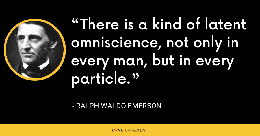 There is a kind of latent omniscience, not only in every man, but in every particle. - Ralph Waldo Emerson