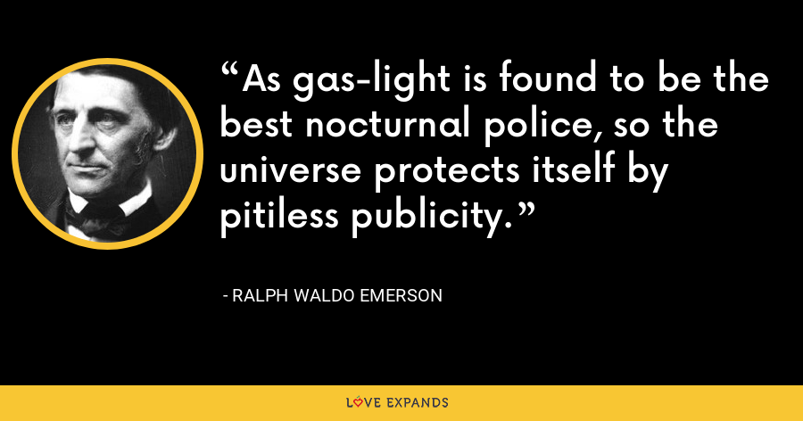 As gas-light is found to be the best nocturnal police, so the universe protects itself by pitiless publicity. - Ralph Waldo Emerson