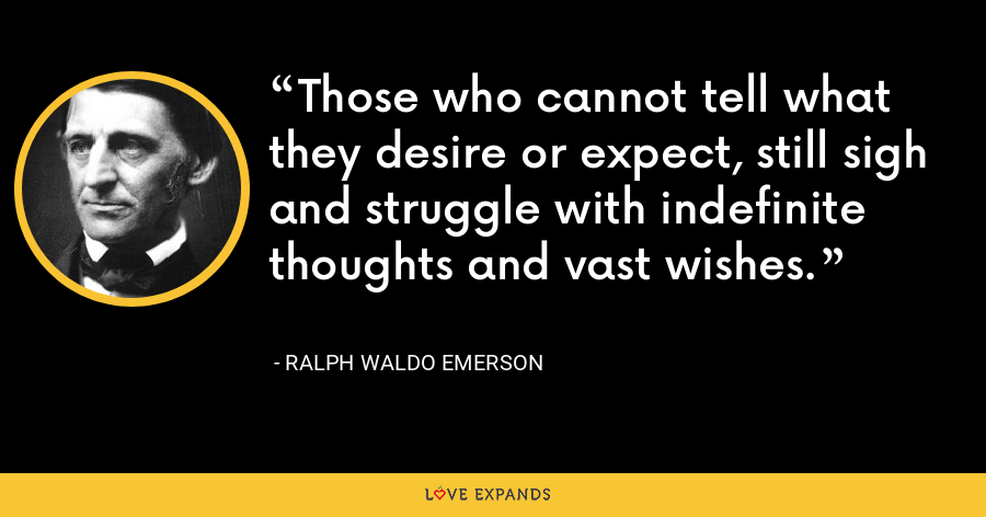 Those who cannot tell what they desire or expect, still sigh and struggle with indefinite thoughts and vast wishes. - Ralph Waldo Emerson