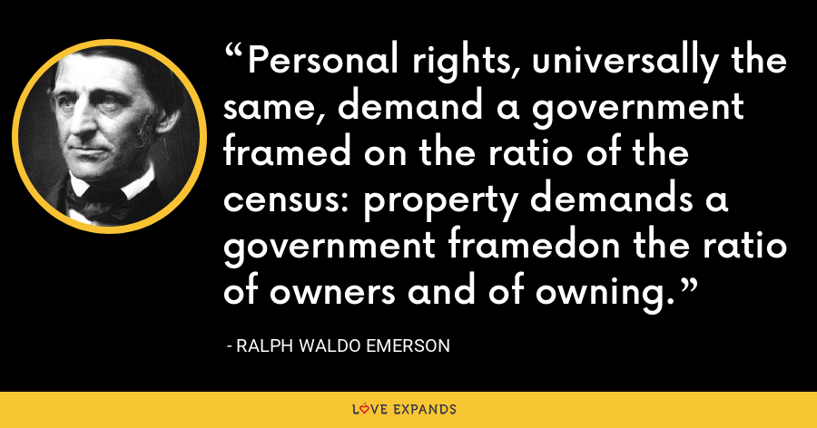 Personal rights, universally the same, demand a government framed on the ratio of the census: property demands a government framedon the ratio of owners and of owning. - Ralph Waldo Emerson