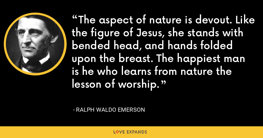 The aspect of nature is devout. Like the figure of Jesus, she stands with bended head, and hands folded upon the breast. The happiest man is he who learns from nature the lesson of worship. - Ralph Waldo Emerson