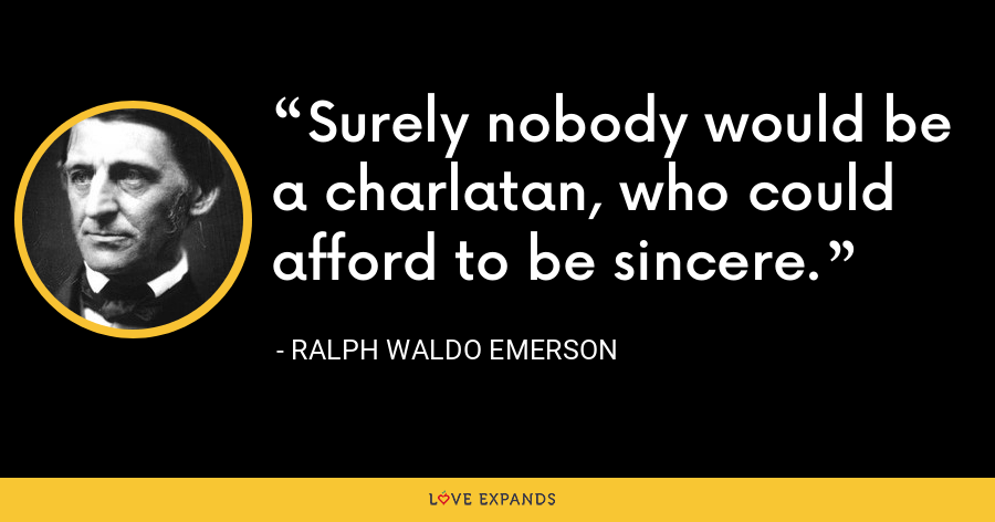 Surely nobody would be a charlatan, who could afford to be sincere. - Ralph Waldo Emerson