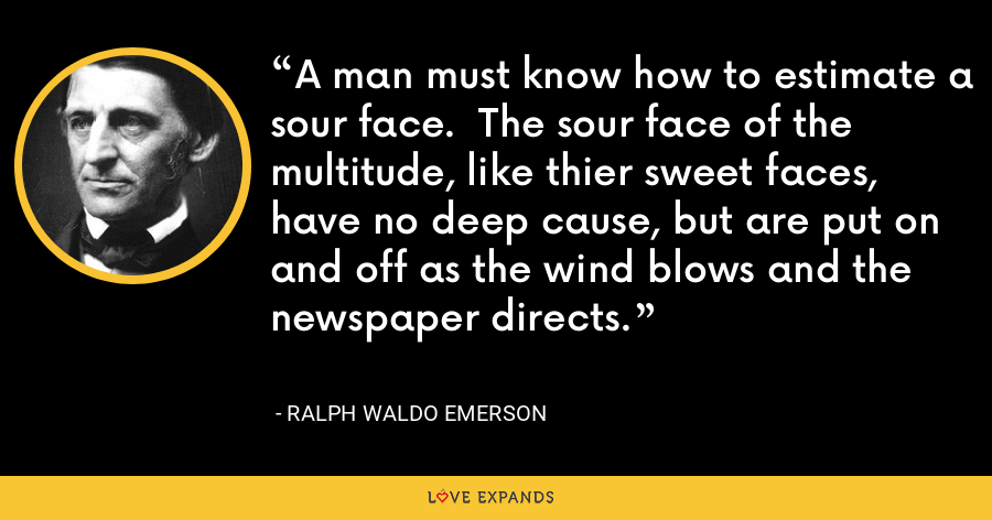 A man must know how to estimate a sour face.  The sour face of the multitude, like thier sweet faces, have no deep cause, but are put on and off as the wind blows and the newspaper directs. - Ralph Waldo Emerson