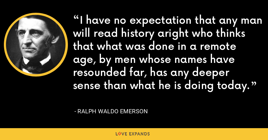 I have no expectation that any man will read history aright who thinks that what was done in a remote age, by men whose names have resounded far, has any deeper sense than what he is doing today. - Ralph Waldo Emerson