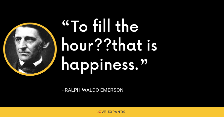 To fill the hour??that is happiness. - Ralph Waldo Emerson