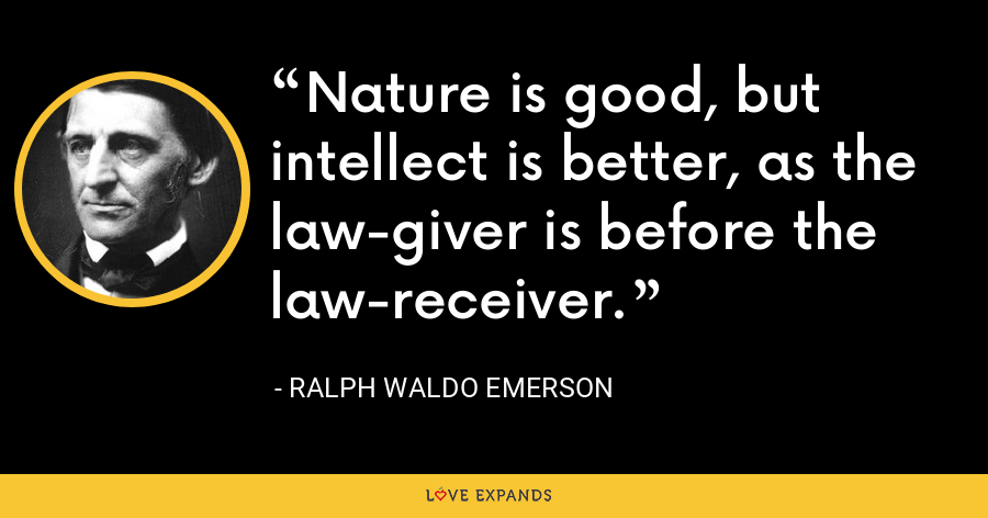 Nature is good, but intellect is better, as the law-giver is before the law-receiver. - Ralph Waldo Emerson