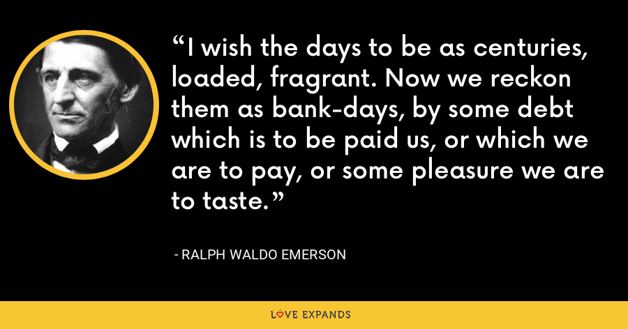 I wish the days to be as centuries, loaded, fragrant. Now we reckon them as bank-days, by some debt which is to be paid us, or which we are to pay, or some pleasure we are to taste. - Ralph Waldo Emerson