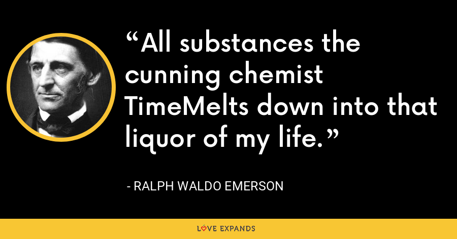 All substances the cunning chemist TimeMelts down into that liquor of my life. - Ralph Waldo Emerson