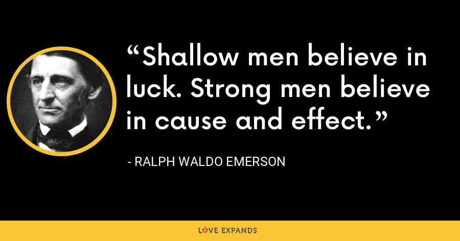 Shallow men believe in luck. Strong men believe in cause and effect. - Ralph Waldo Emerson