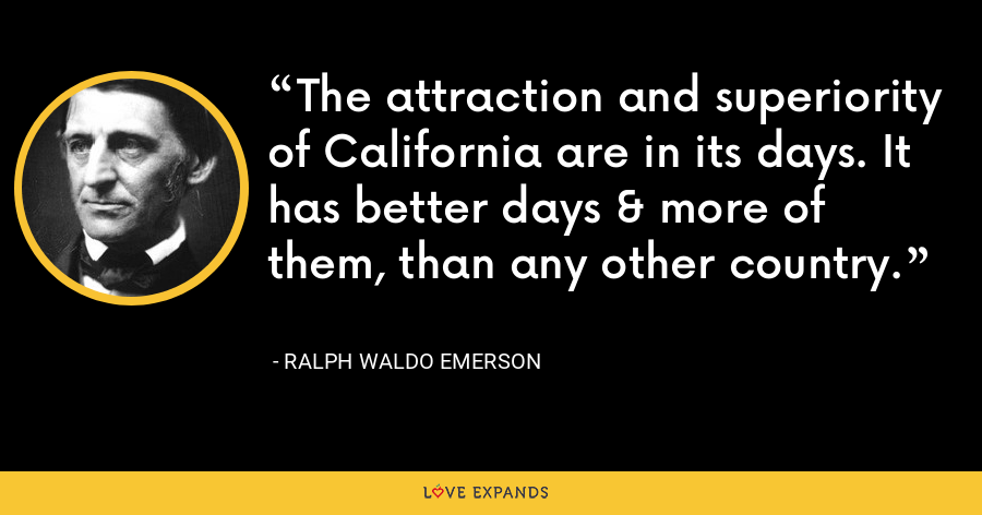 The attraction and superiority of California are in its days. It has better days & more of them, than any other country. - Ralph Waldo Emerson