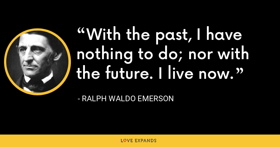 With the past, I have nothing to do; nor with the future. I live now. - Ralph Waldo Emerson