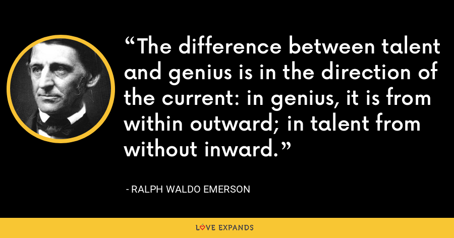 The difference between talent and genius is in the direction of the current: in genius, it is from within outward; in talent from without inward. - Ralph Waldo Emerson
