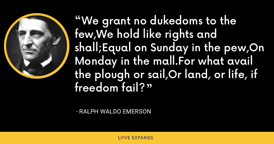We grant no dukedoms to the few,We hold like rights and shall;Equal on Sunday in the pew,On Monday in the mall.For what avail the plough or sail,Or land, or life, if freedom fail? - Ralph Waldo Emerson