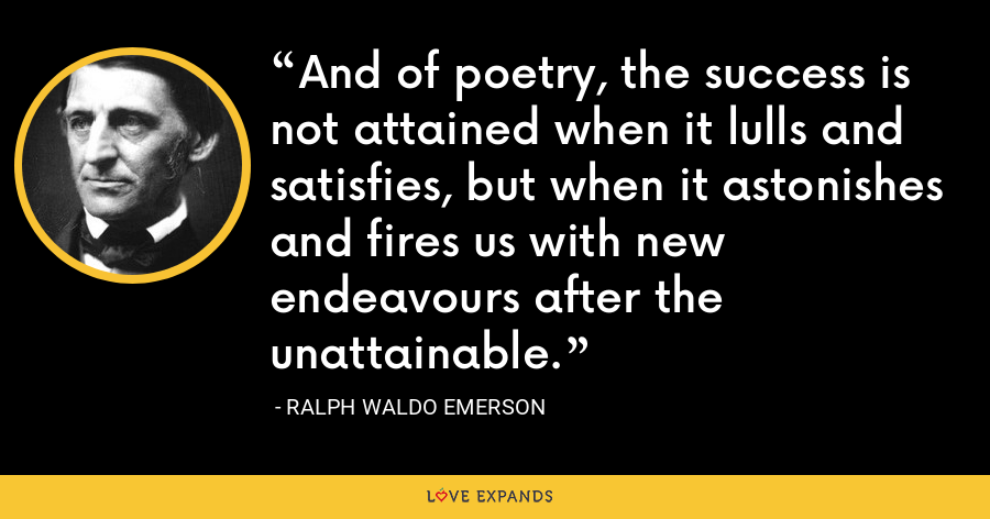 And of poetry, the success is not attained when it lulls and satisfies, but when it astonishes and fires us with new endeavours after the unattainable. - Ralph Waldo Emerson