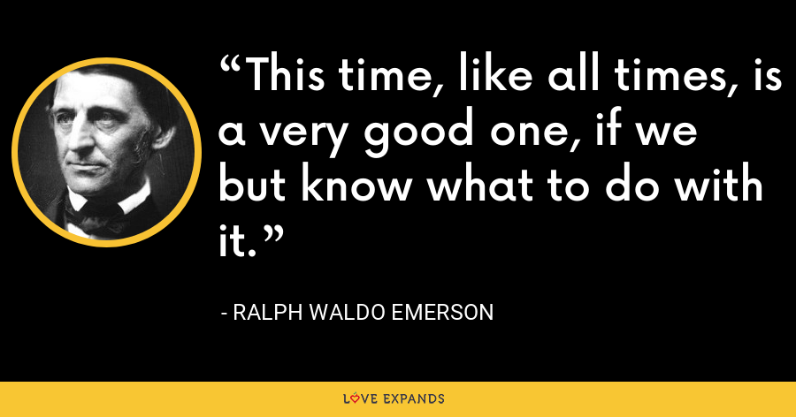 This time, like all times, is a very good one, if we but know what to do with it. - Ralph Waldo Emerson