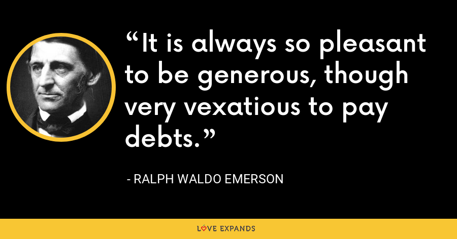 It is always so pleasant to be generous, though very vexatious to pay debts. - Ralph Waldo Emerson