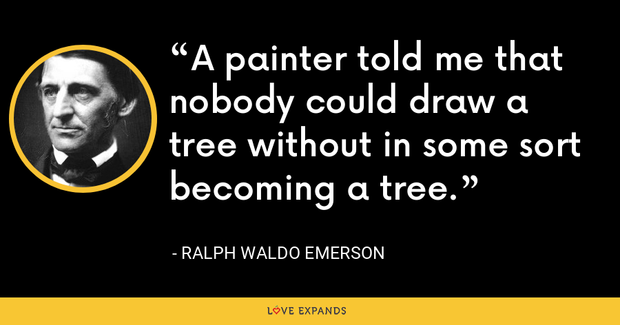 A painter told me that nobody could draw a tree without in some sort becoming a tree. - Ralph Waldo Emerson