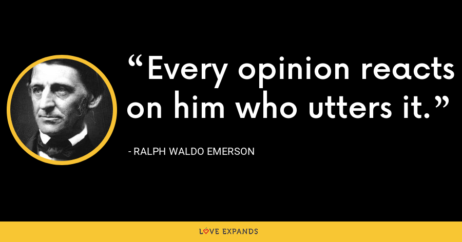 Every opinion reacts on him who utters it. - Ralph Waldo Emerson