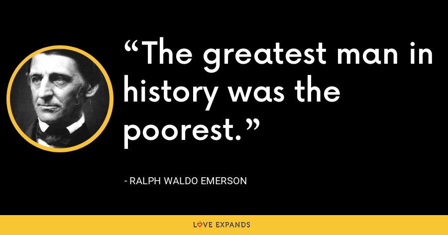 The greatest man in history was the poorest. - Ralph Waldo Emerson