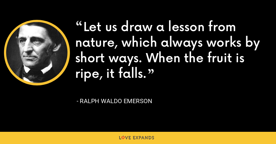 Let us draw a lesson from nature, which always works by short ways. When the fruit is ripe, it falls. - Ralph Waldo Emerson