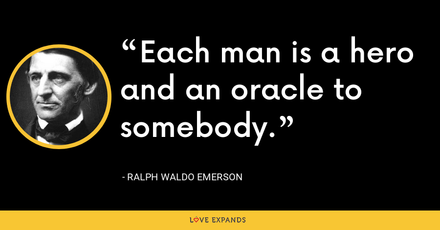 Each man is a hero and an oracle to somebody. - Ralph Waldo Emerson