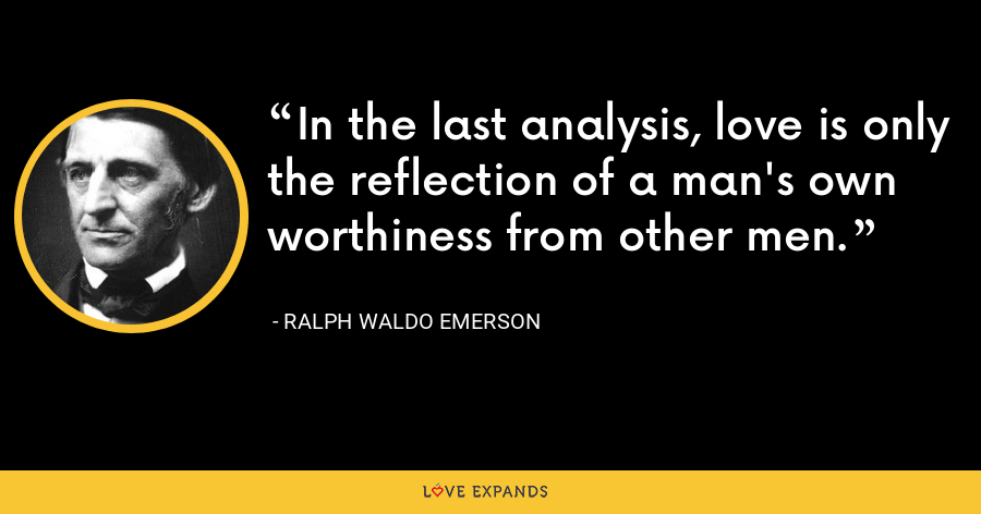 In the last analysis, love is only the reflection of a man's own worthiness from other men. - Ralph Waldo Emerson