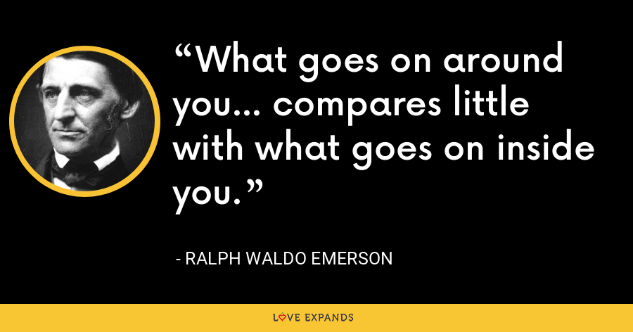 What goes on around you... compares little with what goes on inside you. - Ralph Waldo Emerson