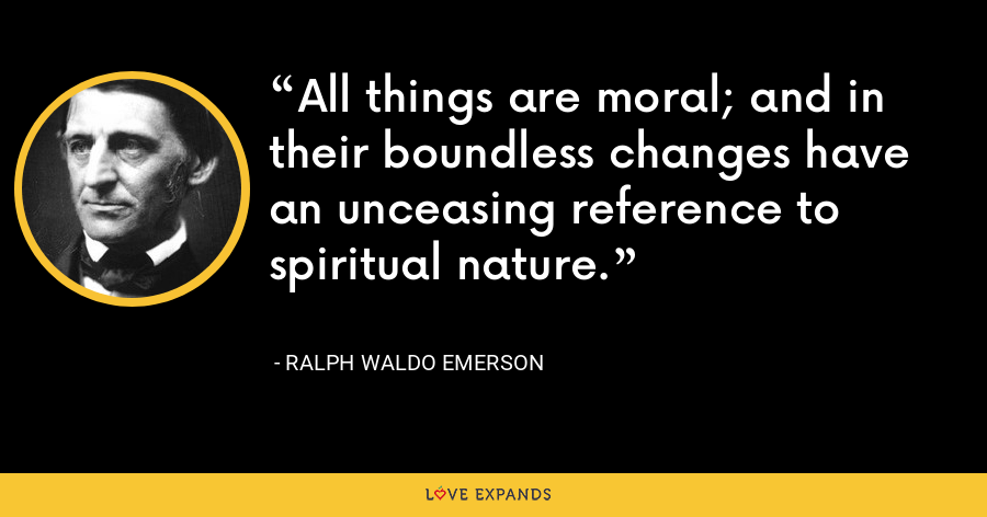 All things are moral; and in their boundless changes have an unceasing reference to spiritual nature. - Ralph Waldo Emerson