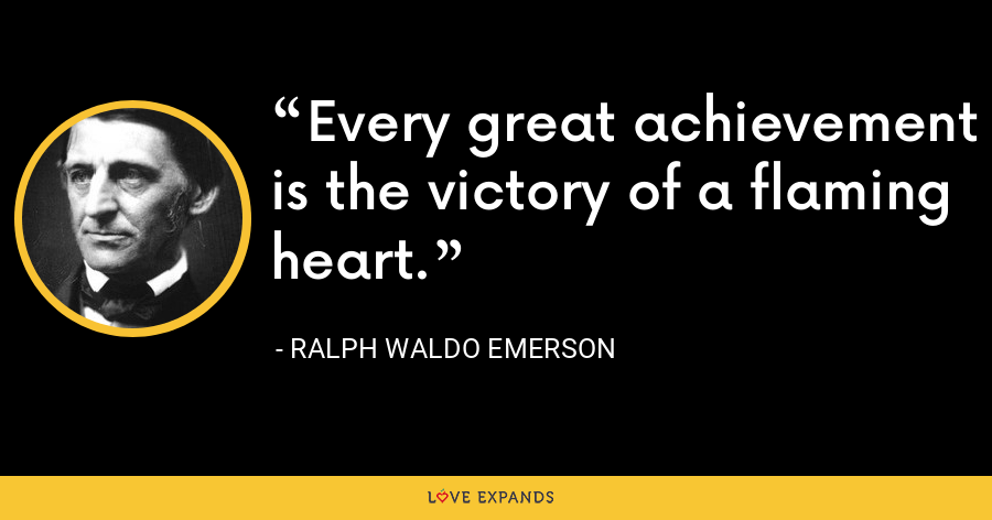 Every great achievement is the victory of a flaming heart. - Ralph Waldo Emerson