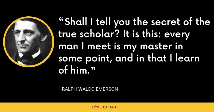 Shall I tell you the secret of the true scholar? It is this: every man I meet is my master in some point, and in that I learn of him. - Ralph Waldo Emerson