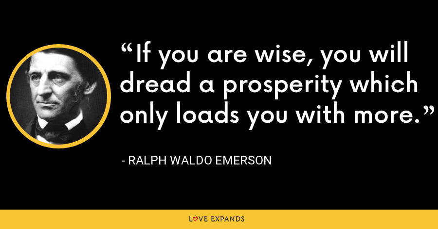 If you are wise, you will dread a prosperity which only loads you with more. - Ralph Waldo Emerson