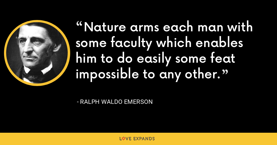 Nature arms each man with some faculty which enables him to do easily some feat impossible to any other. - Ralph Waldo Emerson