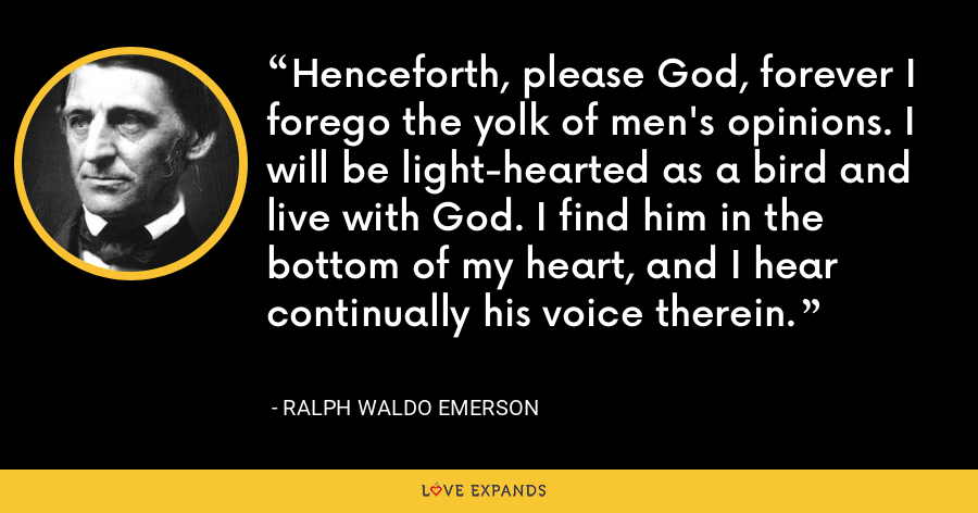 Henceforth, please God, forever I forego the yolk of men's opinions. I will be light-hearted as a bird and live with God. I find him in the bottom of my heart, and I hear continually his voice therein. - Ralph Waldo Emerson