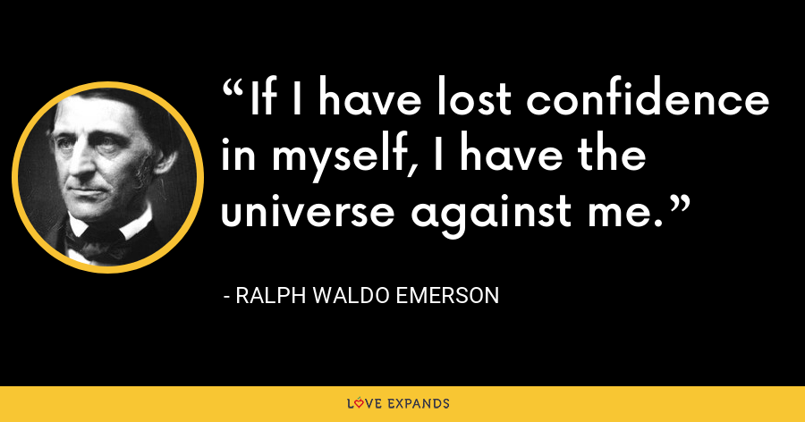 If I have lost confidence in myself, I have the universe against me. - Ralph Waldo Emerson