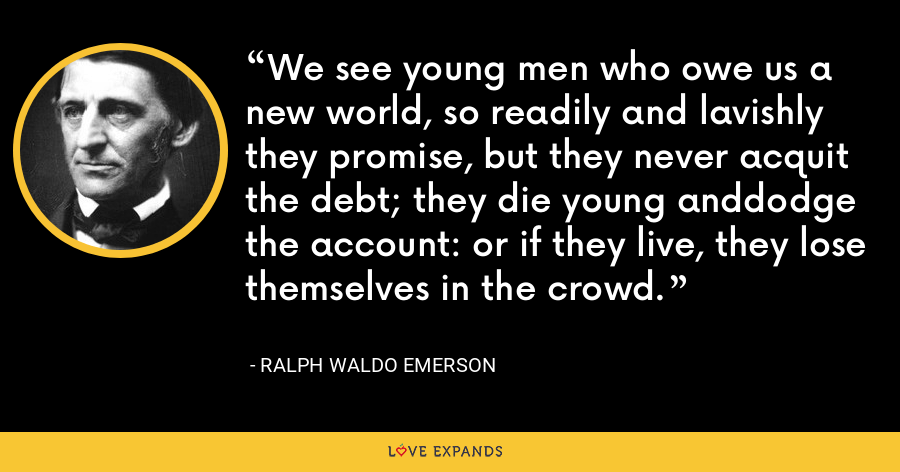 We see young men who owe us a new world, so readily and lavishly they promise, but they never acquit the debt; they die young anddodge the account: or if they live, they lose themselves in the crowd. - Ralph Waldo Emerson