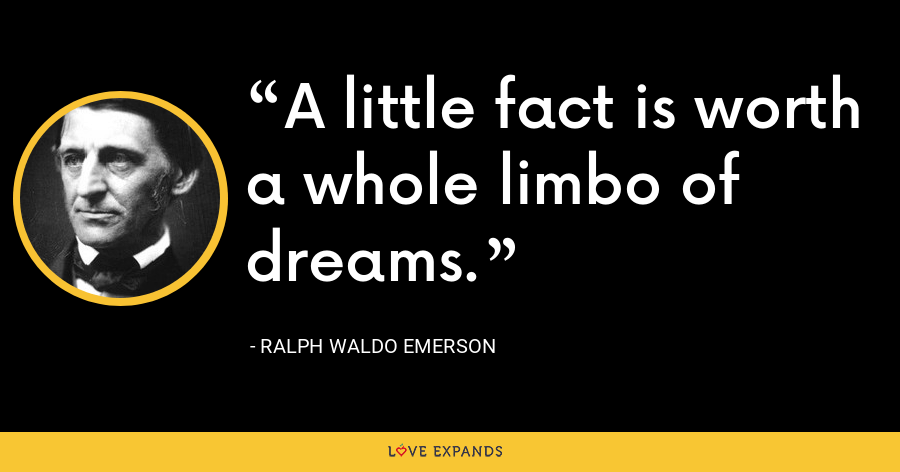 A little fact is worth a whole limbo of dreams. - Ralph Waldo Emerson