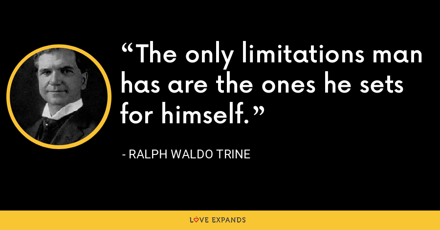 The only limitations man has are the ones he sets for himself. - Ralph Waldo Trine
