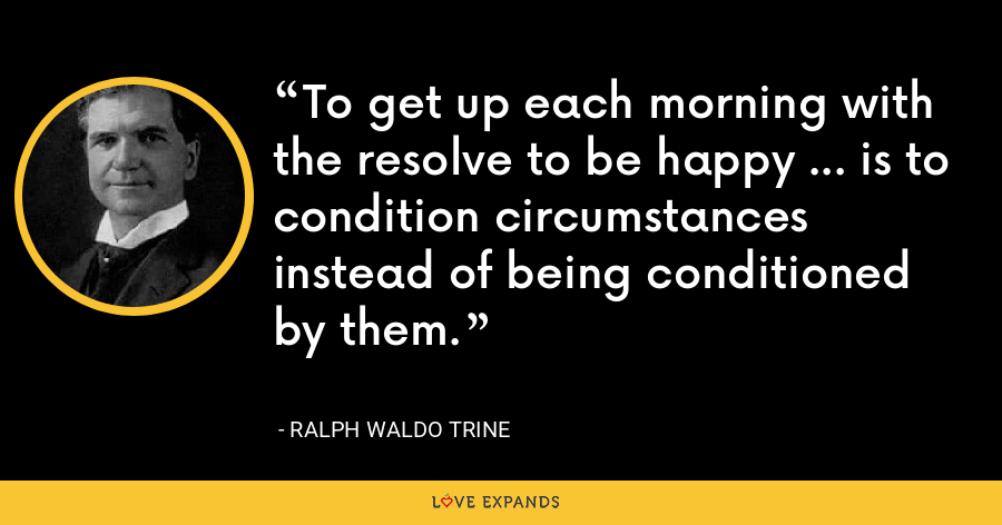 To get up each morning with the resolve to be happy ... is to condition circumstances instead of being conditioned by them. - Ralph Waldo Trine
